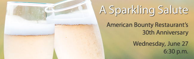 A Sparkling Salute. American Bounty Restaurant's 30th Anniversary. Wednesday, June 27. 6:30 p.m.