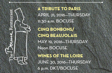 A TRIBUTE TO PARIS; April 21, 2016—Thursday 11:30 a.m., BOCUSE; CINQ BONBONS/CINQ BEAUJOLAIS May 19, 2016—Thursday Noon BOCUSE; WINES OF THE LOIRE June 30, 2016—Thursday 6 p.m. DKT/BOCUSE