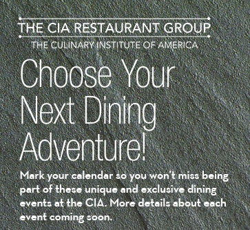 Mark your calendar so you won't miss being part of these unique and exclusive dining events at the CIA. More details about each event coming soon.